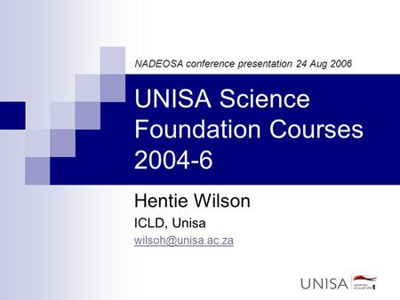 1 UNISA Science Foundation Courses 2004-6 Hentie Wilson ICLD, Unisa NADEOSA conference presentation 24 Aug 2006.