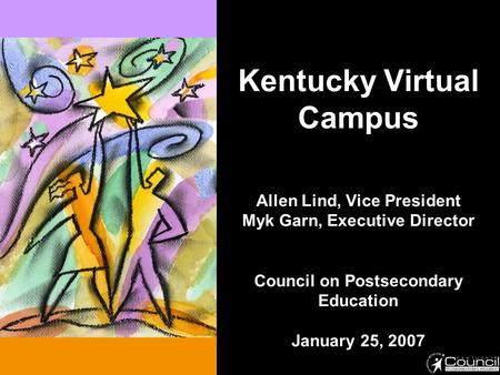 Kentucky Virtual Campus Allen Lind, Vice President Myk Garn, Executive Director Council on Postsecondary Education January 25, 2007.
