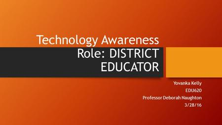 Technology Awareness Role: DISTRICT EDUCATOR Yovanka Kelly EDU620 Professor Deborah Naughton 3/28/16.