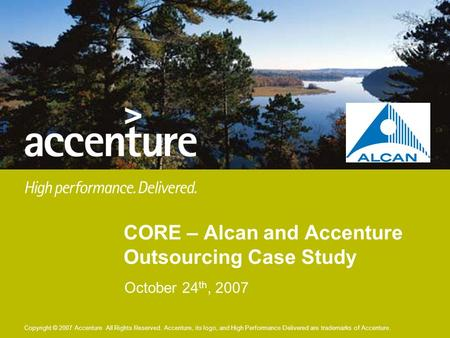 Copyright © 2007 Accenture All Rights Reserved. Accenture, its logo, and High Performance Delivered are trademarks of Accenture. October 24 th, 2007 CORE.