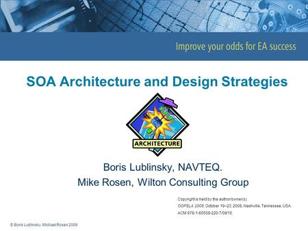 © Boris Lublinsky, Michael Rosen 2008 SOA Architecture and Design Strategies Boris Lublinsky, NAVTEQ. Mike Rosen, Wilton Consulting Group Copyright is.