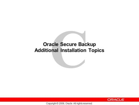 C Copyright © 2006, Oracle. All rights reserved. Oracle Secure Backup Additional Installation Topics.