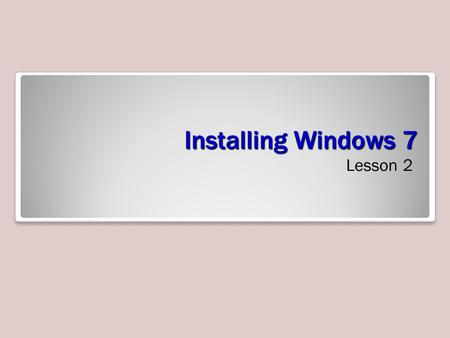Installing Windows 7 Lesson 2. Objectives Select the appropriate installation option Perform a clean installation of Windows 7 Migrate user files and.