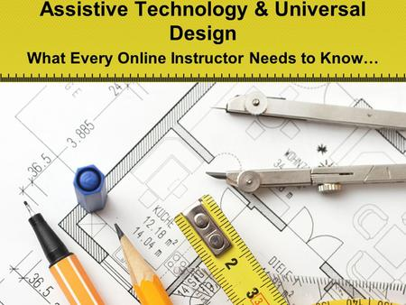 Assistive Technology & Universal Design What Every Online Instructor Needs to Know…