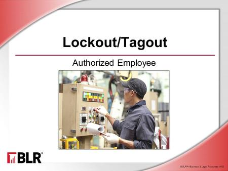 © BLR ® —Business & Legal Resources 1408 Lockout/Tagout Authorized Employee.