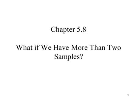 1 Chapter 5.8 What if We Have More Than Two Samples?