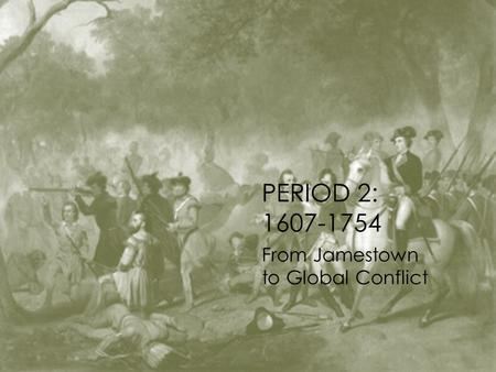 PERIOD 2: 1607-1754 From Jamestown to Global Conflict.