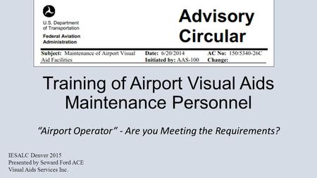 "Training of Airport Visual Aids Maintenance Personnel ""Airport Operator"" - Are you Meeting the Requirements? IESALC Denver 2015 Presented by Seward Ford."