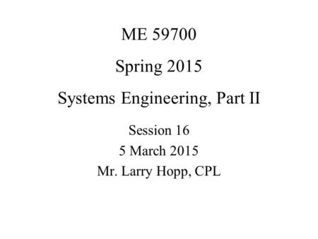 ME 59700 Spring 2015 Systems Engineering, Part II Session 16 5 March 2015 Mr. Larry Hopp, CPL.