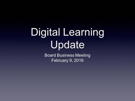 Digital Learning Update Board Business Meeting February 9, 2016.