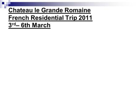 Chateau le Grande Romaine French Residential Trip 2011 3 rd – 6th March.