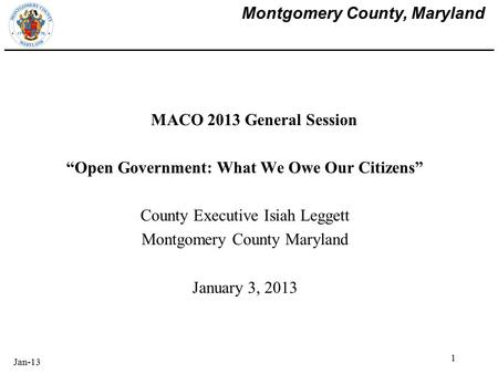 "Montgomery County, Maryland MACO 2013 General Session ""Open Government: What We Owe Our Citizens"" County Executive Isiah Leggett Montgomery County Maryland."