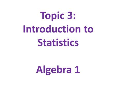 Topic 3: Introduction to Statistics Algebra 1. Table of Contents 1.Introduction to Statistics & Data 2.Graphical Displays 3.Two-Way Tables 4.Describing.