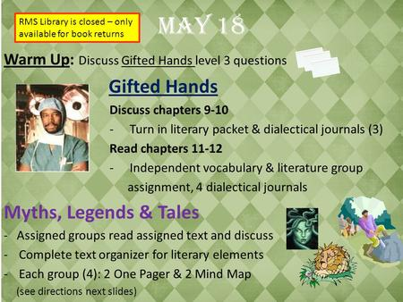 May 18 Warm Up: Discuss Gifted Hands level 3 questions Gifted Hands Discuss chapters 9-10 -Turn in literary packet & dialectical journals (3) Read chapters.