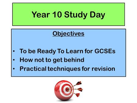 Year 10 Study Day Objectives To be Ready To Learn for GCSEs How not to get behind Practical techniques for revision.