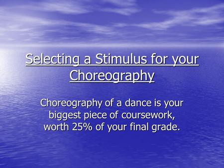 Selecting a Stimulus for your Choreography Choreography of a dance is your biggest piece of coursework, worth 25% of your final grade.