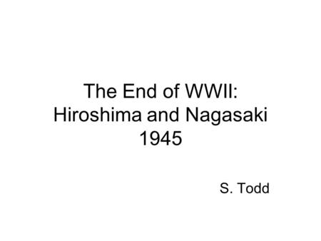 The End of WWII: Hiroshima and Nagasaki 1945 S. Todd.