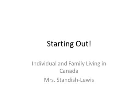 Starting Out! Individual and Family Living in Canada Mrs. Standish-Lewis.