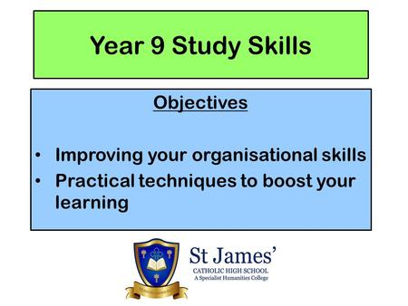 Year 9 Study Skills Objectives Improving your organisational skills Practical techniques to boost your learning.