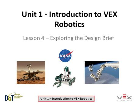 Unit 1 – Introduction to VEX Robotics Unit 1 - Introduction to VEX Robotics Lesson 4 – Exploring the Design Brief.