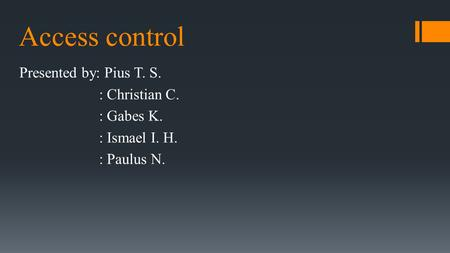 Access control Presented by: Pius T. S. : Christian C. : Gabes K. : Ismael I. H. : Paulus N.