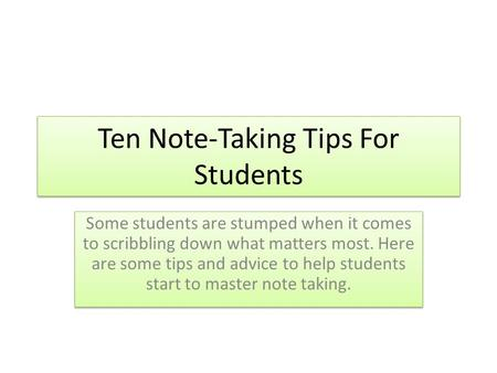 Ten Note-Taking Tips For Students Some students are stumped when it comes to scribbling down what matters most. Here are some tips and advice to help students.