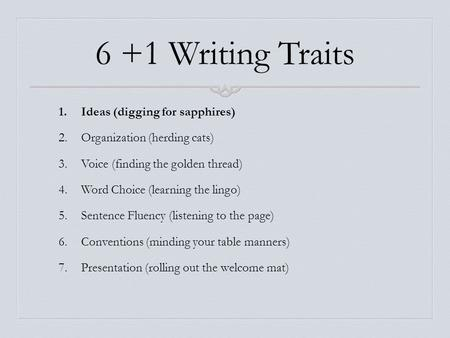 6 +1 Writing Traits 1.Ideas (digging for sapphires) 2.Organization (herding cats) 3.Voice (finding the golden thread) 4.Word Choice (learning the lingo)