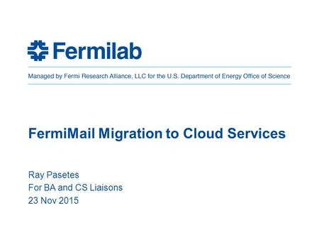 FermiMail Migration to Cloud Services Ray Pasetes For BA and CS Liaisons 23 Nov 2015.