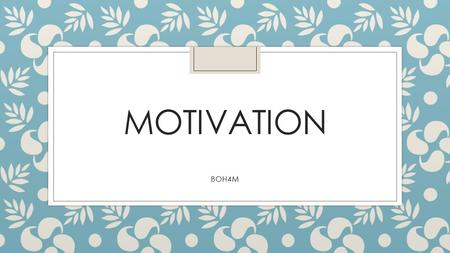 MOTIVATION BOH4M. What is motivation? ◦ Motivation is the internal and external factors that drive you to be continually interested, committed and push.