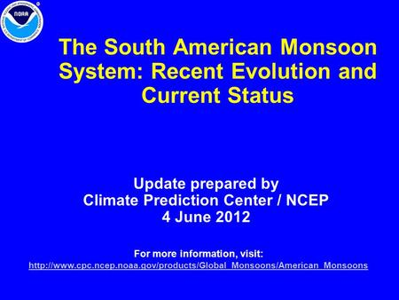 The South American Monsoon System: Recent Evolution and Current Status Update prepared by Climate Prediction Center / NCEP 4 June 2012 For more information,