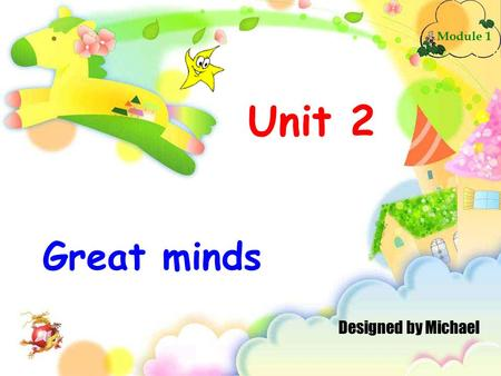 Unit 2 Great minds Module 1 Designed by Michael. Listening and speaking.