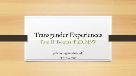 Transgender Experiences Pam H. Bowers, PhD, MSW 907-786-6903.