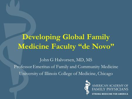 "Developing Global Family Medicine Faculty ""de Novo"" John G Halvorsen, MD, MS Professor Emeritus of Family and Community Medicine University of Illinois."