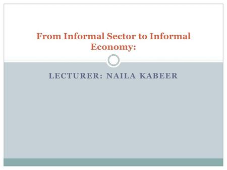 LECTURER: NAILA KABEER From Informal Sector to Informal Economy:
