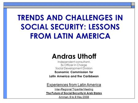 TRENDS AND CHALLENGES IN SOCIAL SECURITY: LESSONS FROM LATIN AMERICA Andras Uthoff Independent consultant. Ex Officer in Charge Social Development Division.