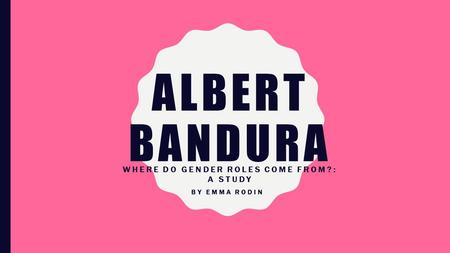 ALBERT BANDURA WHERE DO GENDER ROLES COME FROM?: A STUDY BY EMMA RODIN.