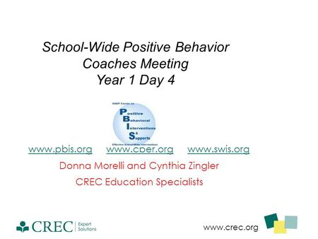 Www.crec.org School-Wide Positive Behavior Coaches Meeting Year 1 Day 4 www.pbis.orgwww.pbis.org www.cber.org www.swis.orgwww.cber.orgwww.swis.org Donna.