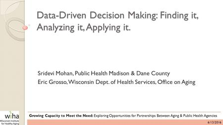 Data-Driven Decision Making: Finding it, Analyzing it, Applying it. Sridevi Mohan, Public Health Madison & Dane County Eric Grosso, Wisconsin Dept. of.