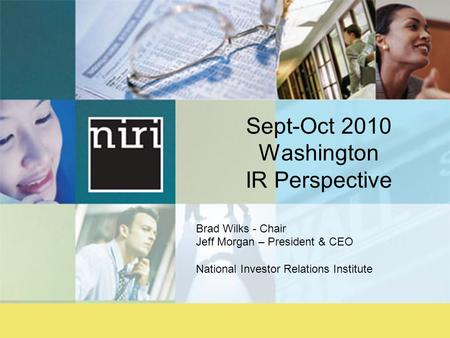 Sept-Oct 2010 Washington IR Perspective Brad Wilks - Chair Jeff Morgan – President & CEO National Investor Relations Institute.