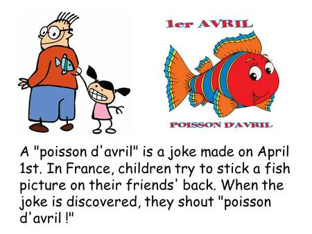 A poisson d'avril is a joke made on April 1st. In France, children try to stick a fish picture on their friends' back. When the joke is discovered, they.