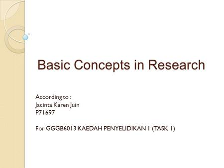Basic Concepts in Research According to : Jacinta Karen Juin P71697 For GGGB6013 KAEDAH PENYELIDIKAN 1 (TASK 1)