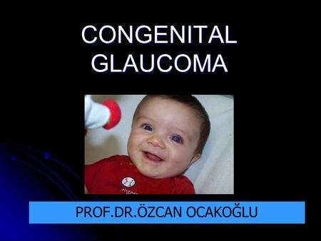 CONGENITAL GLAUCOMA PROF.DR.ÖZCAN OCAKOĞLU. DEFINITION OF TERMS PRIMARY CONGENITAL / INFANTIL GLAUCOMA PRESENT AT BIRTH OR 1 ST FEW YEARS OF LIFE (< 3.