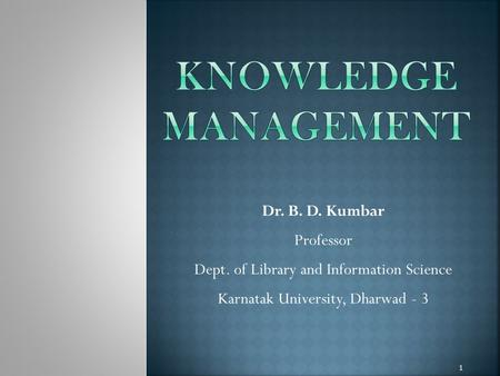 Dr. B. D. Kumbar Professor Dept. of Library and Information Science Karnatak University, Dharwad - 3 1.