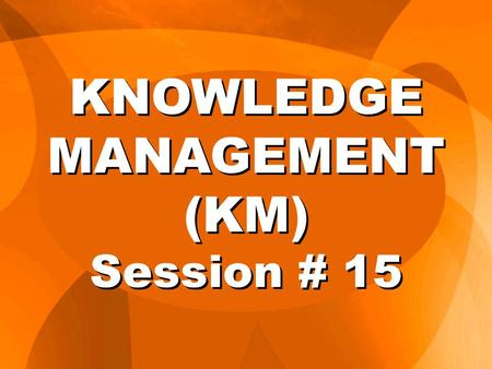 KNOWLEDGE MANAGEMENT (KM) Session # 15. Knowledge management is a method to simplify and improve the processes of creating, capturing, sharing, distributing,