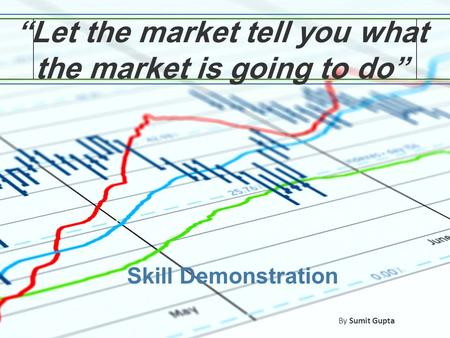 """Let the market tell you what the market is going to do"" Skill Demonstration By Sumit Gupta."