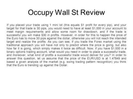 Occupy Wall St Review If you placed your trade using 1 mini lot (this equals $1 profit for every pip), and your target for that trade is 30 pips, you would.