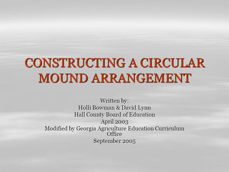 CONSTRUCTING A CIRCULAR MOUND ARRANGEMENT Written by: Holli Bowman & David Lynn Hall County Board of Education April 2003 Modified by Georgia Agriculture.
