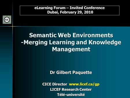 Semantic Web Environments -Merging Learning and Knowledge Management Dr Gilbert Paquette CICE Director www.licef.ca/gp LICEF Research Center Télé-université.