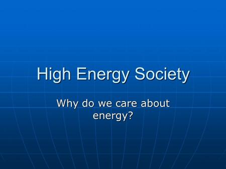 High Energy Society Why do we care about energy?.