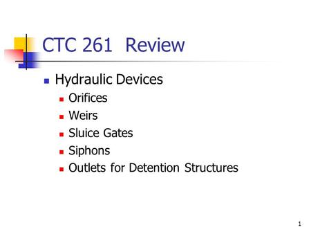 1 CTC 261 Review Hydraulic Devices Orifices Weirs Sluice Gates Siphons Outlets for Detention Structures.